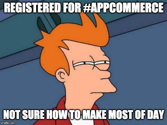 Registered for #AppCommerce 2019. Not sure how to make the most of the day.